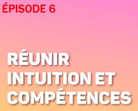 Episode 6 - Réunir intuition et compétences